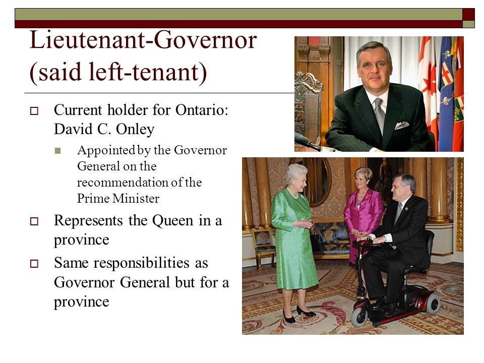 Lieutenant-Governor (said left-tenant) Current holder for Ontario: David C.