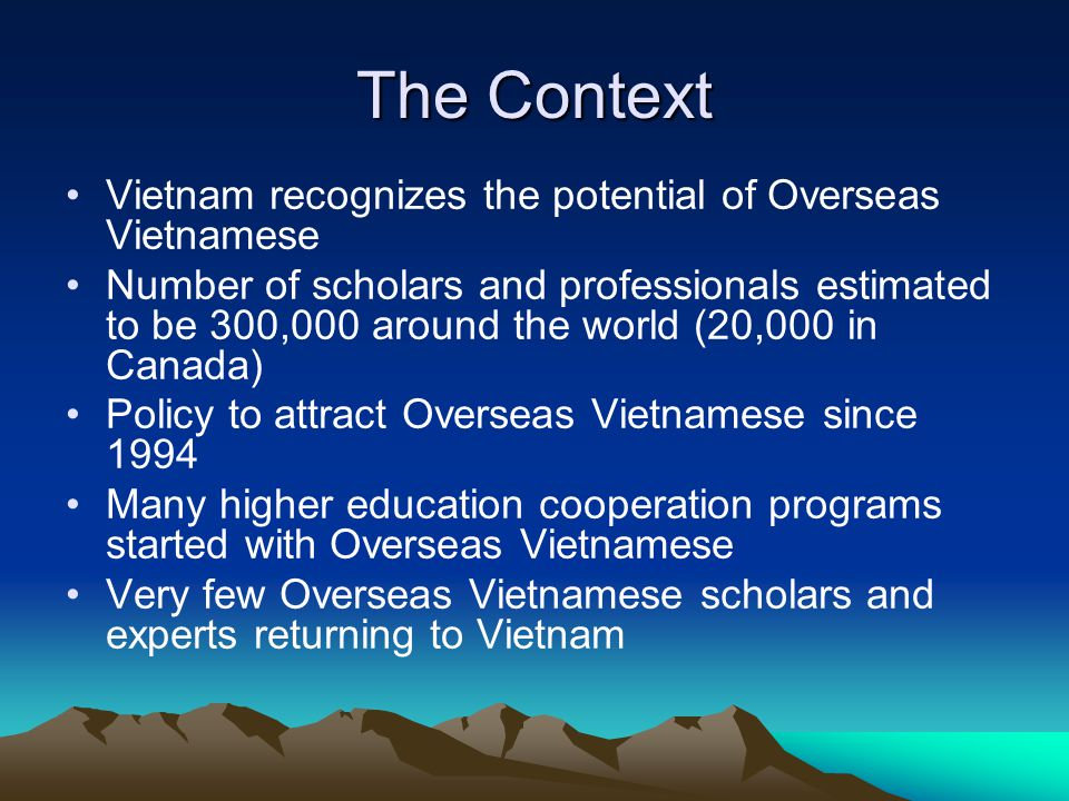 The Context Vietnam recognizes the potential of Overseas Vietnamese Number of scholars and professionals estimated to be 300,000 around the world (20,000 in Canada) Policy to attract Overseas Vietnamese since 1994 Many higher education cooperation programs started with Overseas Vietnamese Very few Overseas Vietnamese scholars and experts returning to Vietnam