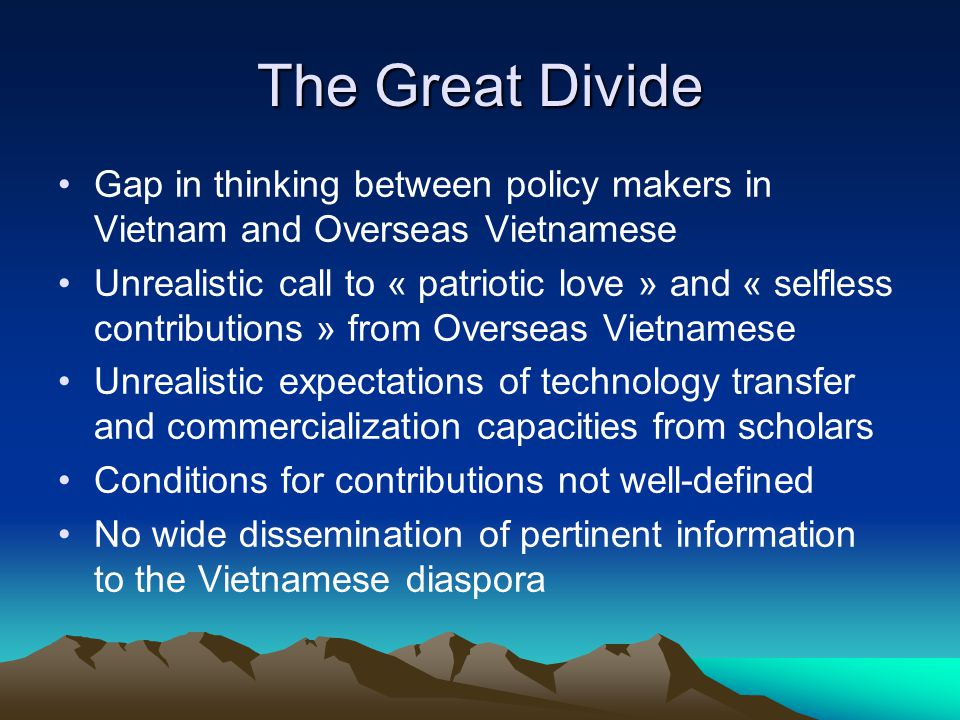 The Great Divide Gap in thinking between policy makers in Vietnam and Overseas Vietnamese Unrealistic call to « patriotic love » and « selfless contributions » from Overseas Vietnamese Unrealistic expectations of technology transfer and commercialization capacities from scholars Conditions for contributions not well-defined No wide dissemination of pertinent information to the Vietnamese diaspora