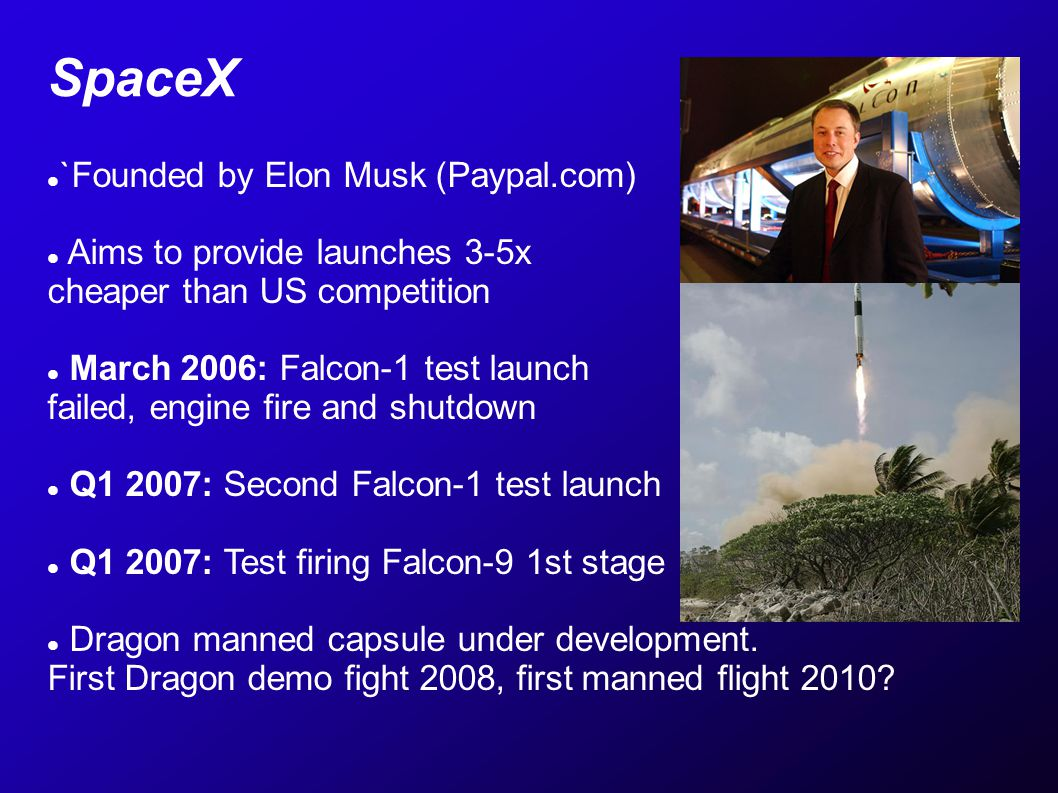 SpaceX `Founded by Elon Musk (Paypal.com) Aims to provide launches 3-5x cheaper than US competition March 2006: Falcon-1 test launch failed, engine fire and shutdown Q1 2007: Second Falcon-1 test launch Q1 2007: Test firing Falcon-9 1st stage Dragon manned capsule under development.
