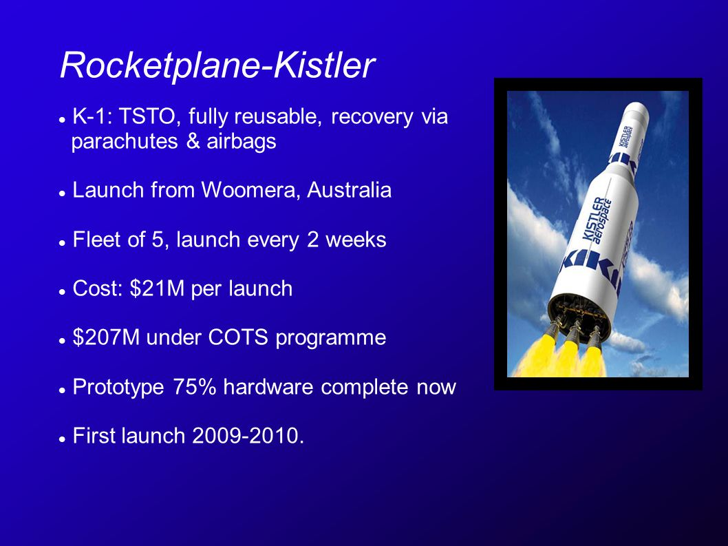 Rocketplane-Kistler K-1: TSTO, fully reusable, recovery via parachutes & airbags Launch from Woomera, Australia Fleet of 5, launch every 2 weeks Cost: $21M per launch $207M under COTS programme Prototype 75% hardware complete now First launch 2009-2010.