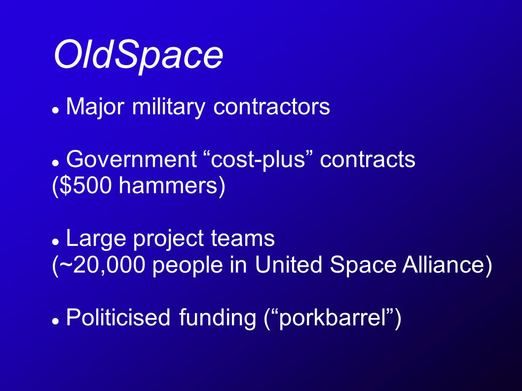 OldSpace Major military contractors Government cost-plus contracts ($500 hammers) Large project teams (~20,000 people in United Space Alliance) Politicised funding (porkbarrel)