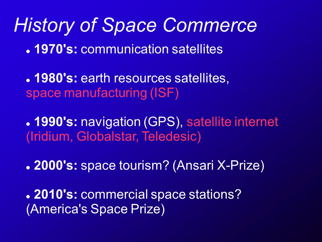 History of Space Commerce 1970 s: communication satellites 1980 s: earth resources satellites, space manufacturing (ISF) 1990 s: navigation (GPS), satellite internet (Iridium, Globalstar, Teledesic) 2000 s: space tourism.