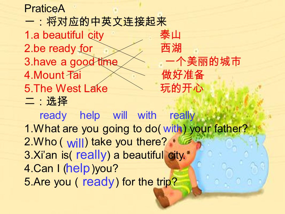 PraticeA 1.a beautiful city 2.be ready for 3.have a good time 4.Mount Tai 5.The West Lake ready help will with really 1.What are you going to do( ) your father.