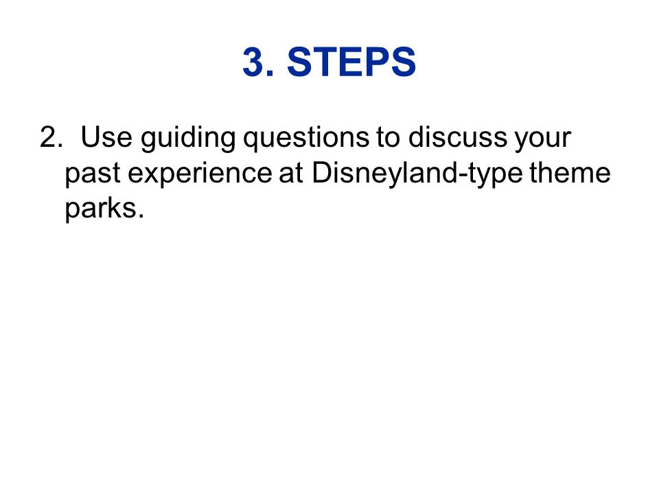 3. STEPS 2. Use guiding questions to discuss your past experience at Disneyland-type theme parks.