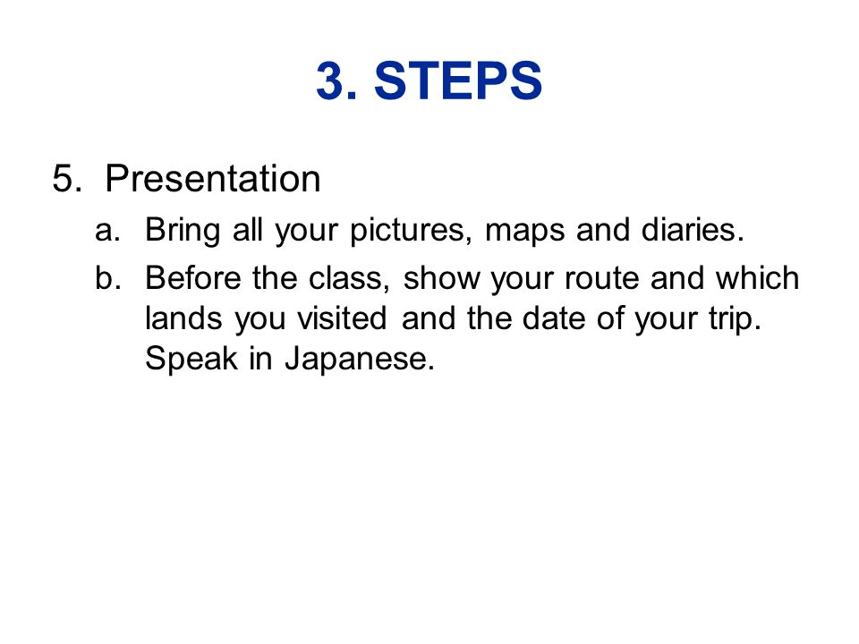 3. STEPS 5. Presentation a.Bring all your pictures, maps and diaries.