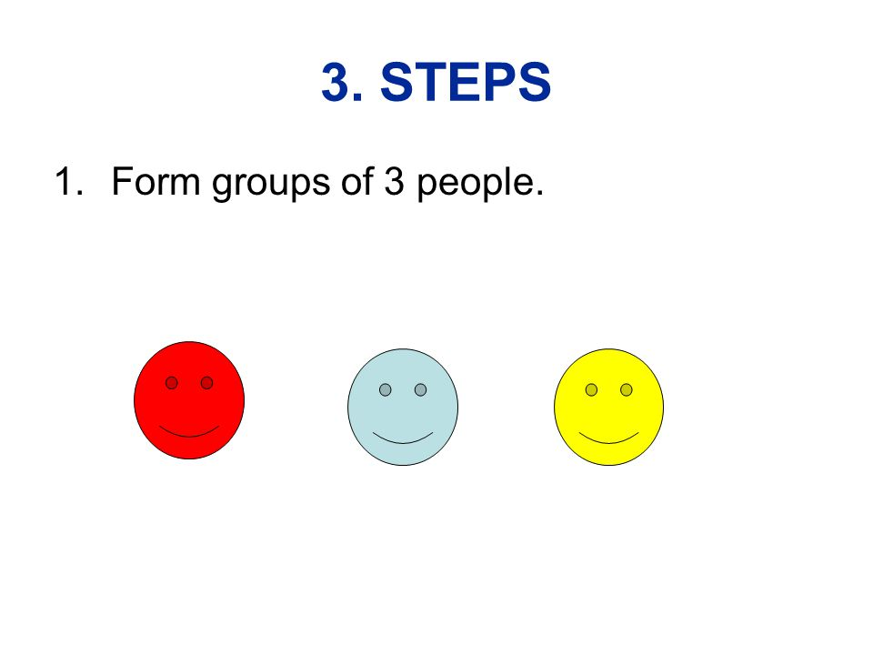 3. STEPS 1.Form groups of 3 people.