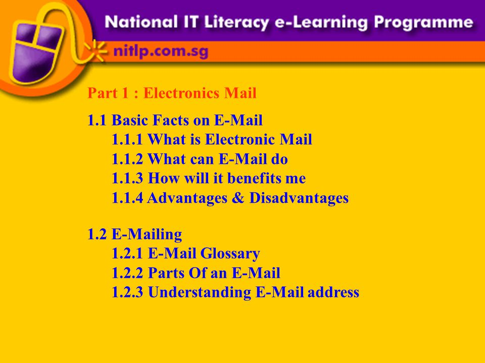 Part 1 : Electronics Mail 1.1 Basic Facts on E-Mail 1.1.1 What is Electronic Mail 1.1.2 What can E-Mail do 1.1.3 How will it benefits me 1.1.4 Advantages & Disadvantages 1.2 E-Mailing 1.2.1 E-Mail Glossary 1.2.2 Parts Of an E-Mail 1.2.3 Understanding E-Mail address