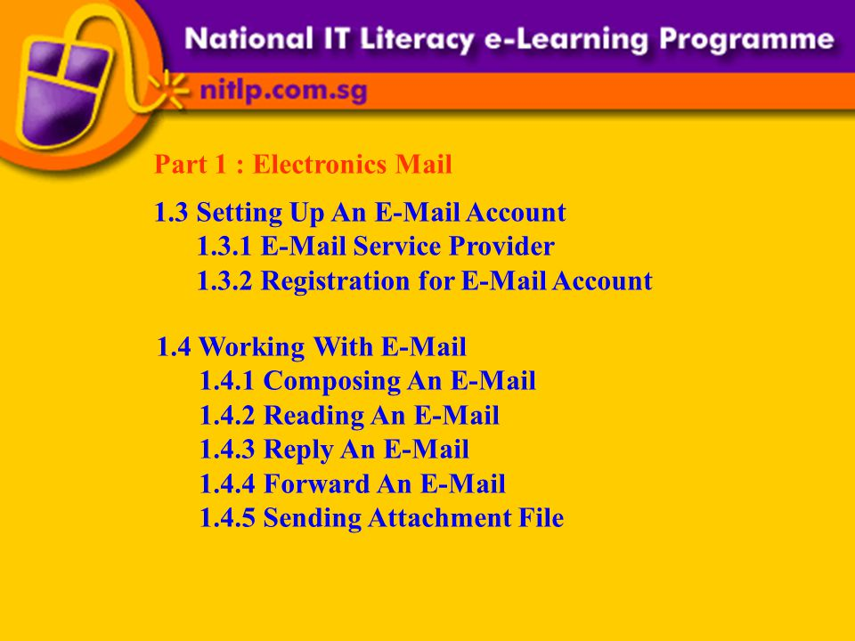 Part 1 : Electronics Mail 1.3 Setting Up An E-Mail Account 1.3.1 E-Mail Service Provider 1.3.2 Registration for E-Mail Account 1.4 Working With E-Mail 1.4.1 Composing An E-Mail 1.4.2 Reading An E-Mail 1.4.3 Reply An E-Mail 1.4.4 Forward An E-Mail 1.4.5 Sending Attachment File
