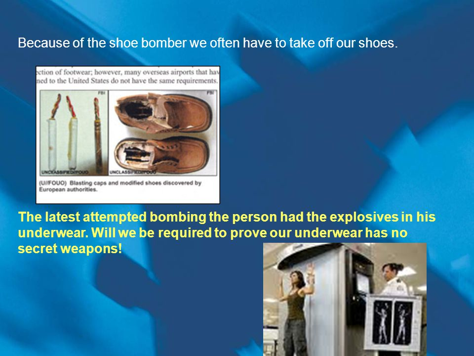 Because of the shoe bomber we often have to take off our shoes.