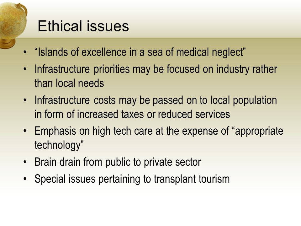 Ethical issues Islands of excellence in a sea of medical neglect Infrastructure priorities may be focused on industry rather than local needs Infrastructure costs may be passed on to local population in form of increased taxes or reduced services Emphasis on high tech care at the expense of appropriate technology Brain drain from public to private sector Special issues pertaining to transplant tourism