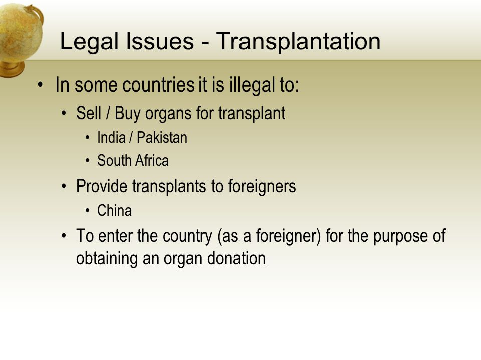 Legal Issues - Transplantation In some countries it is illegal to: Sell / Buy organs for transplant India / Pakistan South Africa Provide transplants to foreigners China To enter the country (as a foreigner) for the purpose of obtaining an organ donation