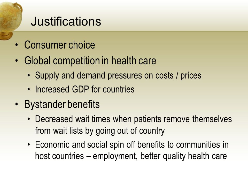 Justifications Consumer choice Global competition in health care Supply and demand pressures on costs / prices Increased GDP for countries Bystander benefits Decreased wait times when patients remove themselves from wait lists by going out of country Economic and social spin off benefits to communities in host countries – employment, better quality health care