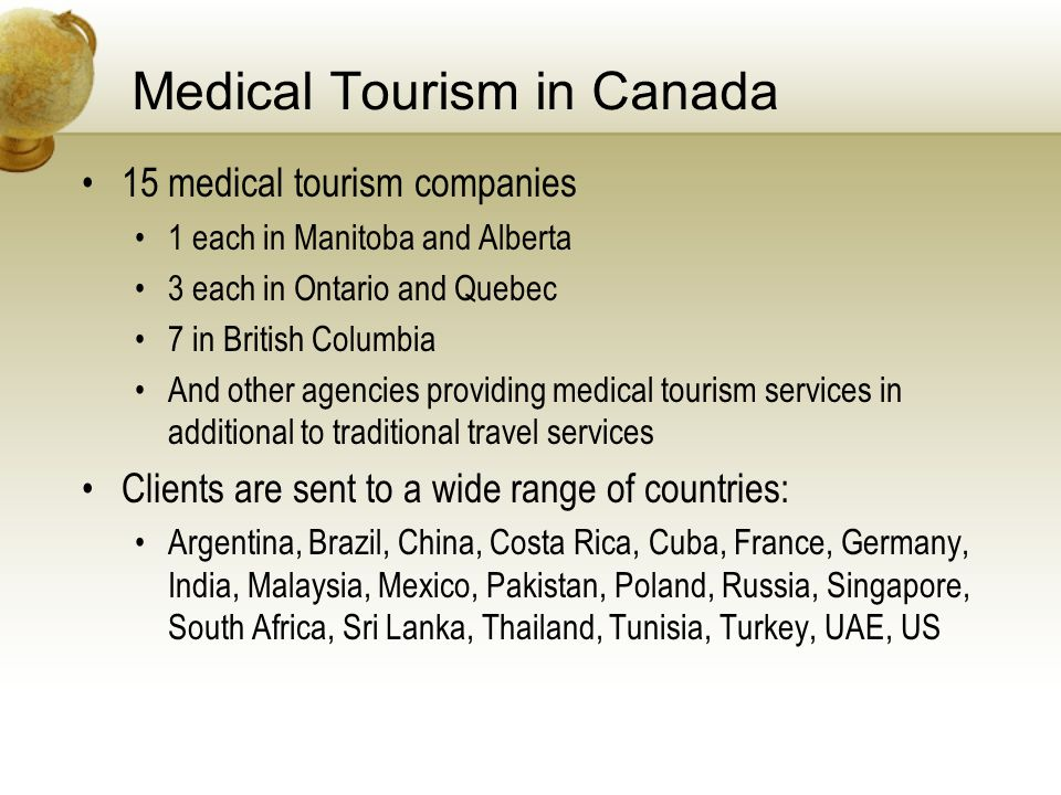 Medical Tourism in Canada 15 medical tourism companies 1 each in Manitoba and Alberta 3 each in Ontario and Quebec 7 in British Columbia And other agencies providing medical tourism services in additional to traditional travel services Clients are sent to a wide range of countries: Argentina, Brazil, China, Costa Rica, Cuba, France, Germany, India, Malaysia, Mexico, Pakistan, Poland, Russia, Singapore, South Africa, Sri Lanka, Thailand, Tunisia, Turkey, UAE, US