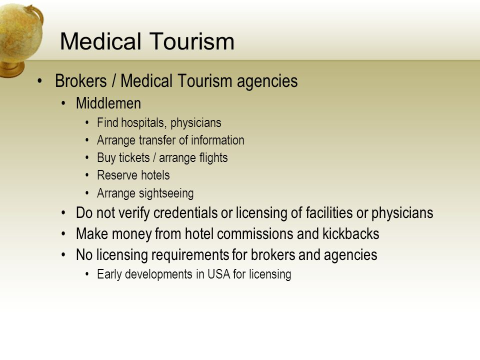 Medical Tourism Brokers / Medical Tourism agencies Middlemen Find hospitals, physicians Arrange transfer of information Buy tickets / arrange flights Reserve hotels Arrange sightseeing Do not verify credentials or licensing of facilities or physicians Make money from hotel commissions and kickbacks No licensing requirements for brokers and agencies Early developments in USA for licensing