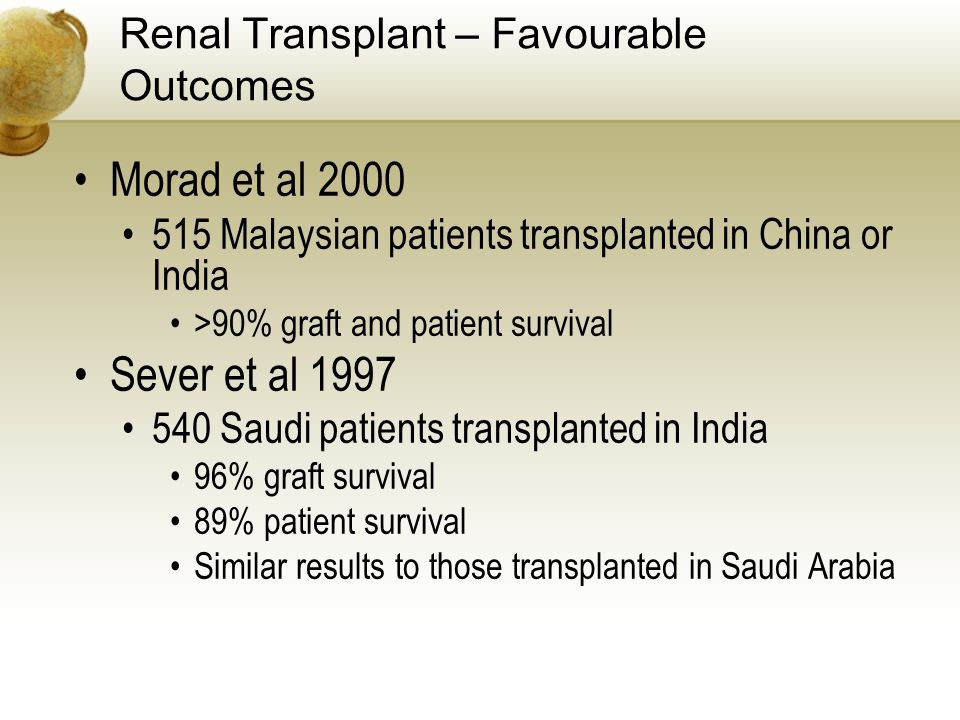 Renal Transplant – Favourable Outcomes Morad et al 2000 515 Malaysian patients transplanted in China or India >90% graft and patient survival Sever et al 1997 540 Saudi patients transplanted in India 96% graft survival 89% patient survival Similar results to those transplanted in Saudi Arabia