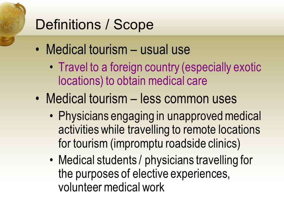 Definitions / Scope Medical tourism – usual use Travel to a foreign country (especially exotic locations) to obtain medical care Medical tourism – less common uses Physicians engaging in unapproved medical activities while travelling to remote locations for tourism (impromptu roadside clinics) Medical students / physicians travelling for the purposes of elective experiences, volunteer medical work