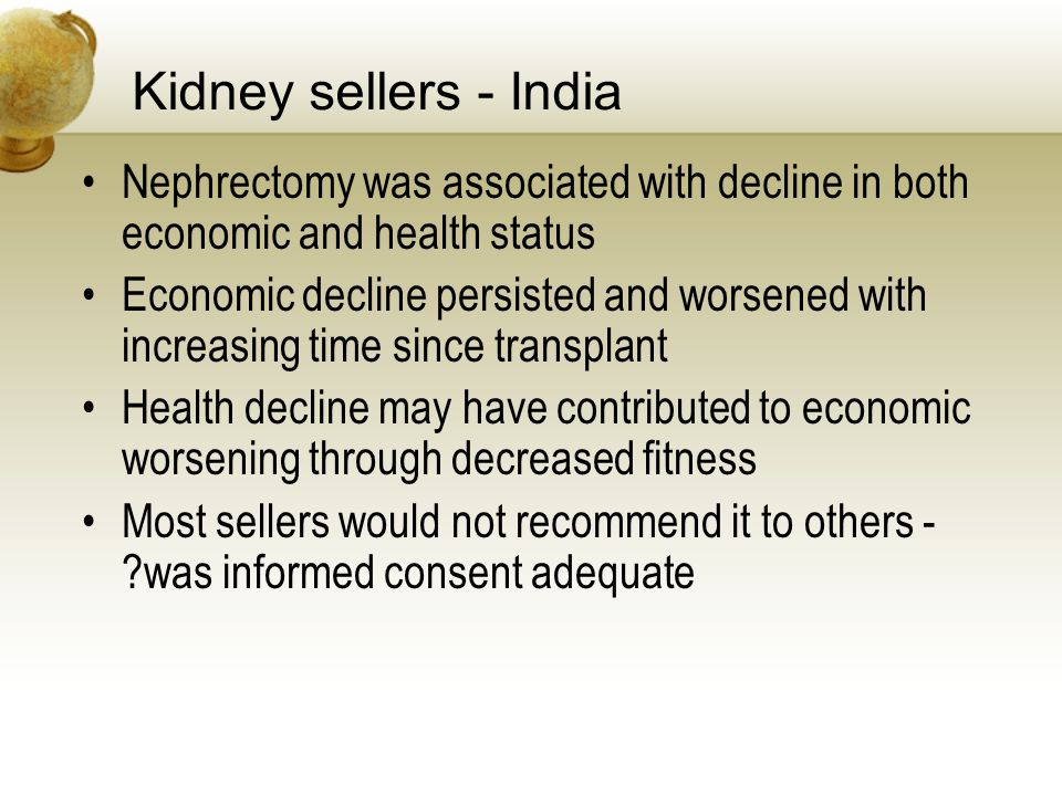 Kidney sellers - India Nephrectomy was associated with decline in both economic and health status Economic decline persisted and worsened with increasing time since transplant Health decline may have contributed to economic worsening through decreased fitness Most sellers would not recommend it to others - was informed consent adequate