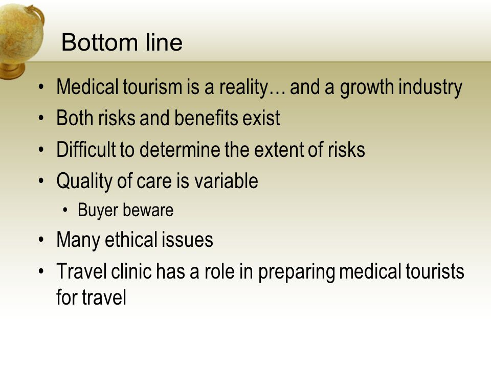Bottom line Medical tourism is a reality… and a growth industry Both risks and benefits exist Difficult to determine the extent of risks Quality of care is variable Buyer beware Many ethical issues Travel clinic has a role in preparing medical tourists for travel