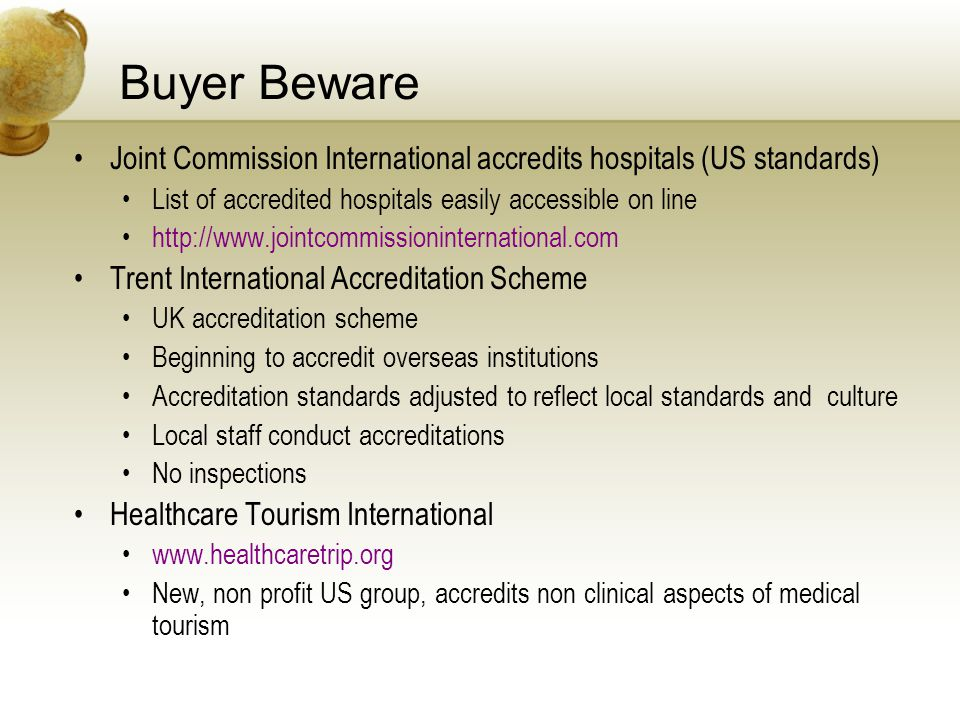 Buyer Beware Joint Commission International accredits hospitals (US standards) List of accredited hospitals easily accessible on line http://www.jointcommissioninternational.com Trent International Accreditation Scheme UK accreditation scheme Beginning to accredit overseas institutions Accreditation standards adjusted to reflect local standards and culture Local staff conduct accreditations No inspections Healthcare Tourism International www.healthcaretrip.org New, non profit US group, accredits non clinical aspects of medical tourism
