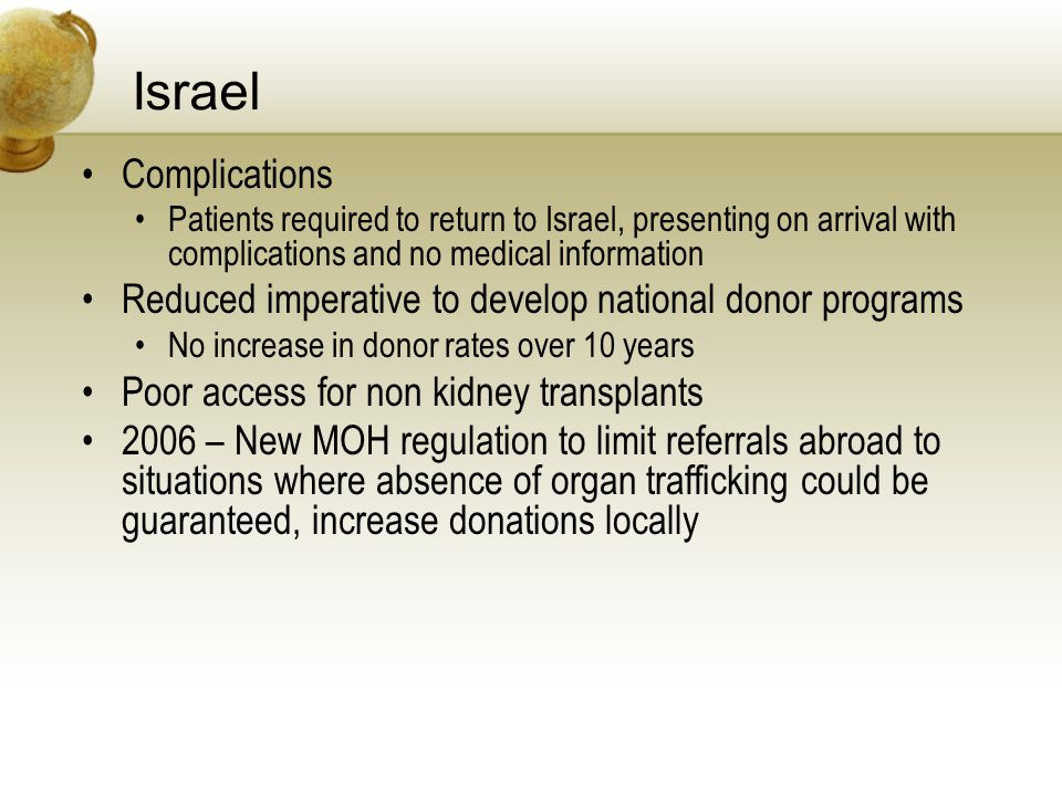 Israel Complications Patients required to return to Israel, presenting on arrival with complications and no medical information Reduced imperative to develop national donor programs No increase in donor rates over 10 years Poor access for non kidney transplants 2006 – New MOH regulation to limit referrals abroad to situations where absence of organ trafficking could be guaranteed, increase donations locally