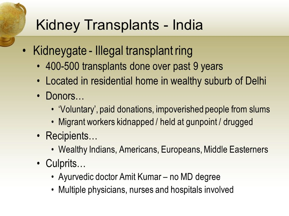 Kidney Transplants - India Kidneygate - Illegal transplant ring 400-500 transplants done over past 9 years Located in residential home in wealthy suburb of Delhi Donors… Voluntary, paid donations, impoverished people from slums Migrant workers kidnapped / held at gunpoint / drugged Recipients… Wealthy Indians, Americans, Europeans, Middle Easterners Culprits… Ayurvedic doctor Amit Kumar – no MD degree Multiple physicians, nurses and hospitals involved