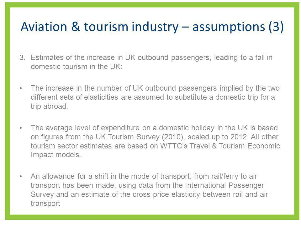 Aviation & tourism industry – assumptions (3) 3.Estimates of the increase in UK outbound passengers, leading to a fall in domestic tourism in the UK: The increase in the number of UK outbound passengers implied by the two different sets of elasticities are assumed to substitute a domestic trip for a trip abroad.