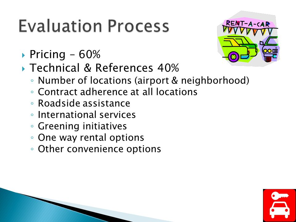 Pricing – 60% Technical & References 40% Number of locations (airport & neighborhood) Contract adherence at all locations Roadside assistance International services Greening initiatives One way rental options Other convenience options