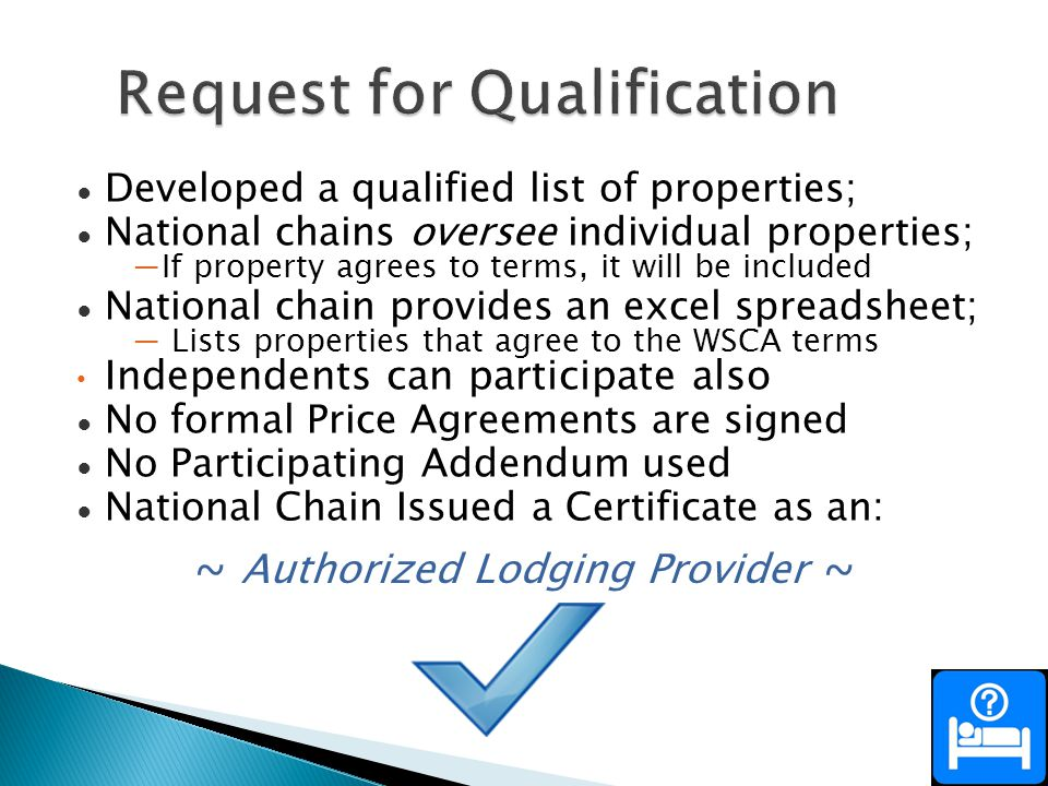 Developed a qualified list of properties; National chains oversee individual properties; If property agrees to terms, it will be included National chain provides an excel spreadsheet; Lists properties that agree to the WSCA terms Independents can participate also No formal Price Agreements are signed No Participating Addendum used National Chain Issued a Certificate as an: ~ Authorized Lodging Provider ~
