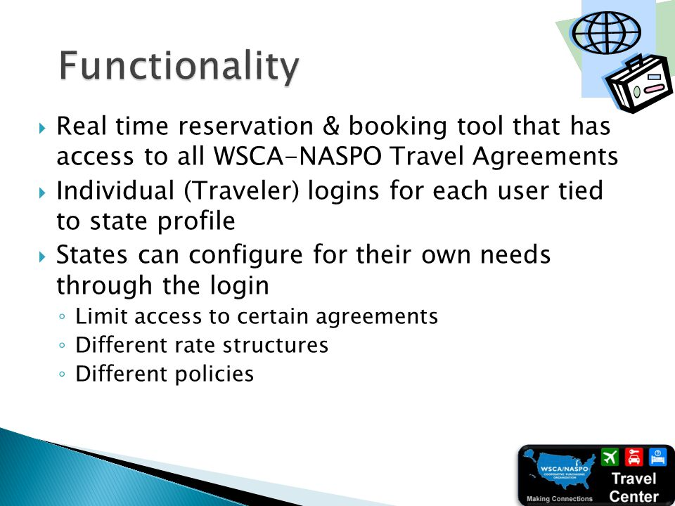 Real time reservation & booking tool that has access to all WSCA-NASPO Travel Agreements Individual (Traveler) logins for each user tied to state profile States can configure for their own needs through the login Limit access to certain agreements Different rate structures Different policies