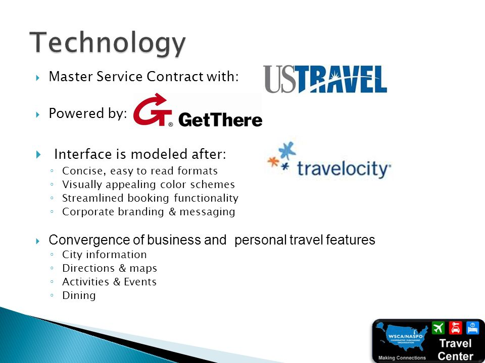 Master Service Contract with: Powered by: Interface is modeled after: Concise, easy to read formats Visually appealing color schemes Streamlined booking functionality Corporate branding & messaging Convergence of business and personal travel features City information Directions & maps Activities & Events Dining