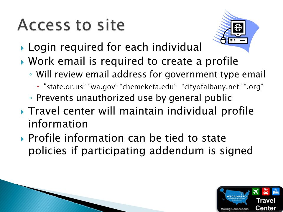 Login required for each individual Work email is required to create a profile Will review email address for government type email state.or.us wa.gov chemeketa.edu cityofalbany.net.org Prevents unauthorized use by general public Travel center will maintain individual profile information Profile information can be tied to state policies if participating addendum is signed