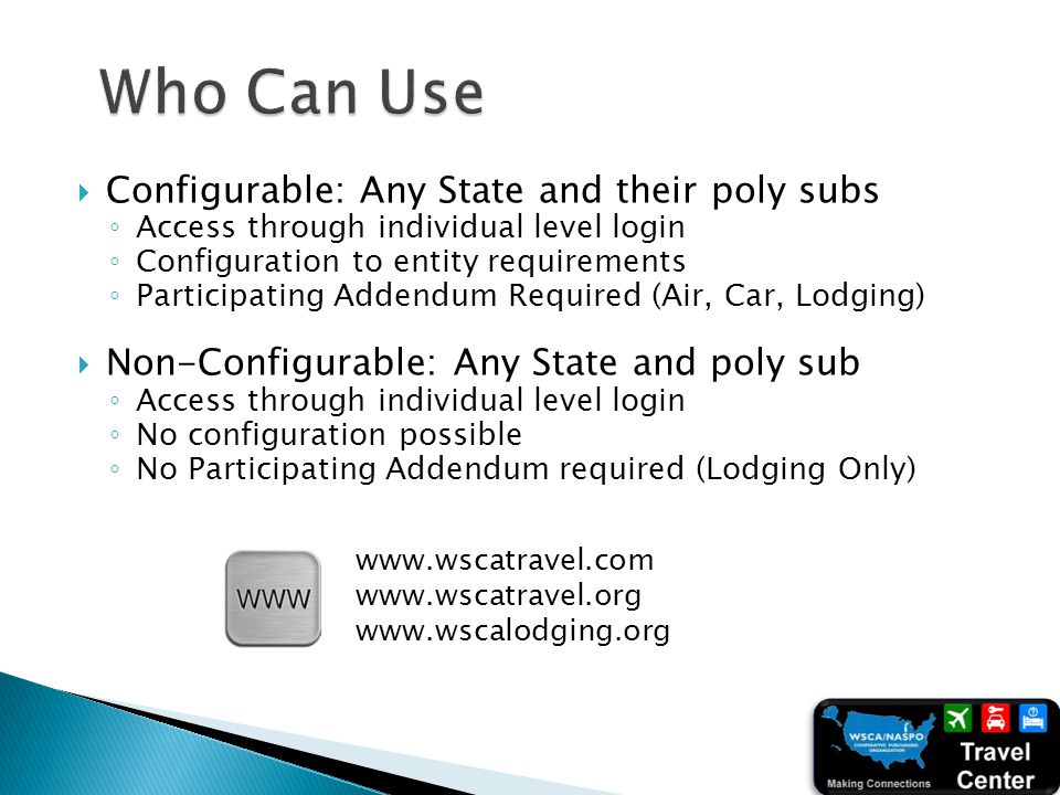 Configurable: Any State and their poly subs Access through individual level login Configuration to entity requirements Participating Addendum Required (Air, Car, Lodging) Non-Configurable: Any State and poly sub Access through individual level login No configuration possible No Participating Addendum required (Lodging Only) www.wscatravel.com www.wscatravel.org www.wscalodging.org