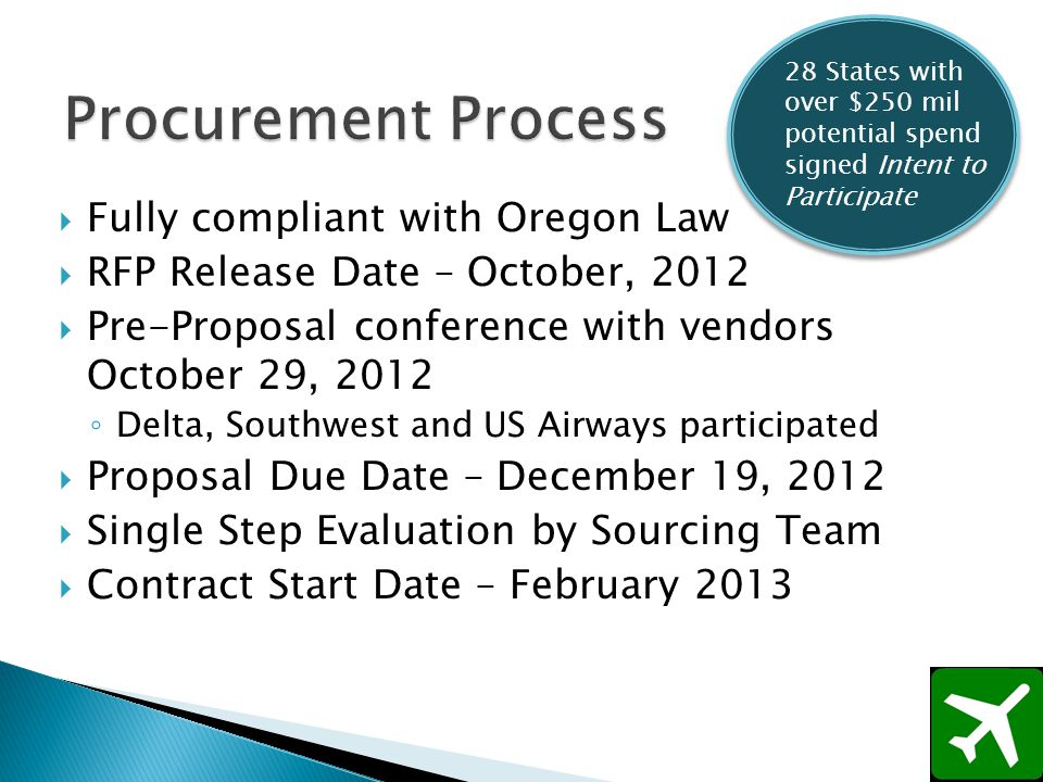 Fully compliant with Oregon Law RFP Release Date – October, 2012 Pre-Proposal conference with vendors October 29, 2012 Delta, Southwest and US Airways participated Proposal Due Date – December 19, 2012 Single Step Evaluation by Sourcing Team Contract Start Date – February 2013 28 States with over $250 mil potential spend signed Intent to Participate