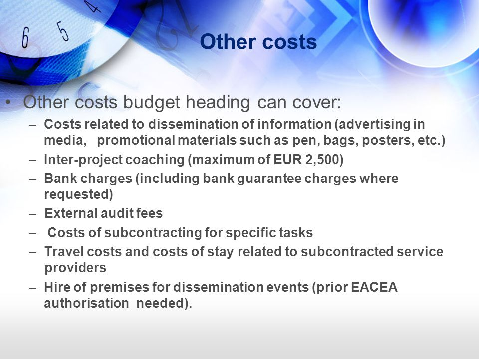 Other costs Other costs budget heading can cover: –Costs related to dissemination of information (advertising in media, promotional materials such as pen, bags, posters, etc.) –Inter-project coaching (maximum of EUR 2,500) –Bank charges (including bank guarantee charges where requested) –External audit fees – Costs of subcontracting for specific tasks –Travel costs and costs of stay related to subcontracted service providers –Hire of premises for dissemination events (prior EACEA authorisation needed).