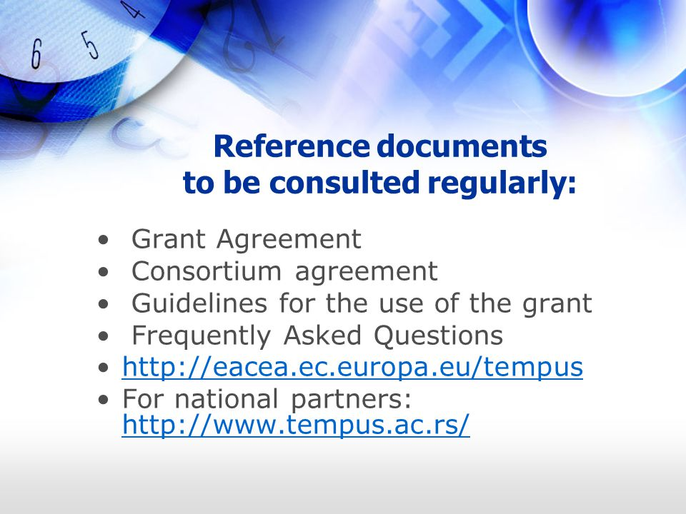 Reference documents to be consulted regularly: Grant Agreement Consortium agreement Guidelines for the use of the grant Frequently Asked Questions http://eacea.ec.europa.eu/tempus For national partners: http://www.tempus.ac.rs/ http://www.tempus.ac.rs/