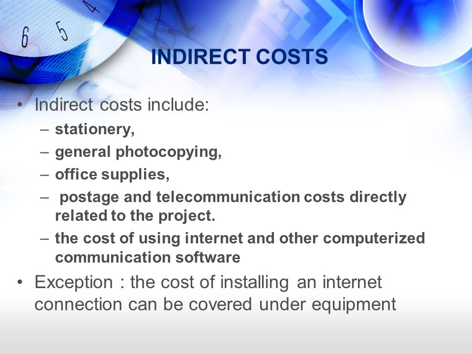 INDIRECT COSTS Indirect costs include: –stationery, –general photocopying, –office supplies, – postage and telecommunication costs directly related to the project.
