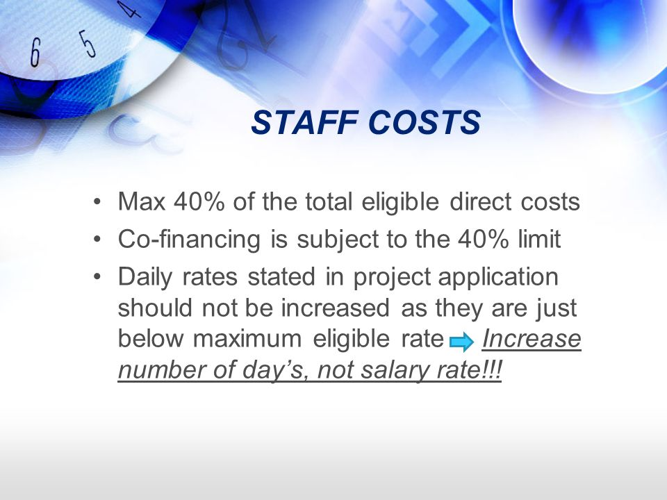 STAFF COSTS Max 40% of the total eligible direct costs Co-financing is subject to the 40% limit Daily rates stated in project application should not be increased as they are just below maximum eligible rate Increase number of days, not salary rate!!!