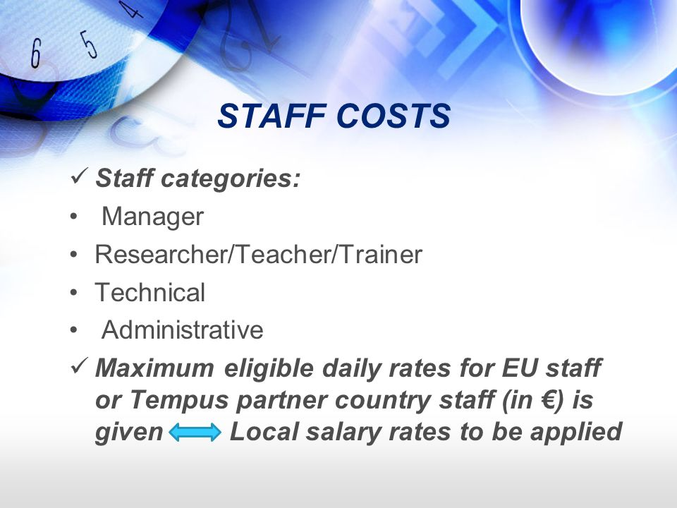 STAFF COSTS Staff categories: Manager Researcher/Teacher/Trainer Technical Administrative Maximum eligible daily rates for EU staff or Tempus partner country staff (in ) is given Local salary rates to be applied