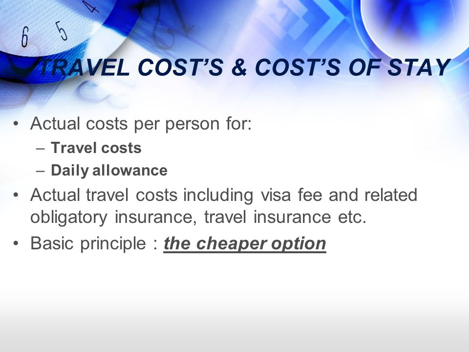 TRAVEL COSTS & COSTS OF STAY Actual costs per person for: –Travel costs –Daily allowance Actual travel costs including visa fee and related obligatory insurance, travel insurance etc.