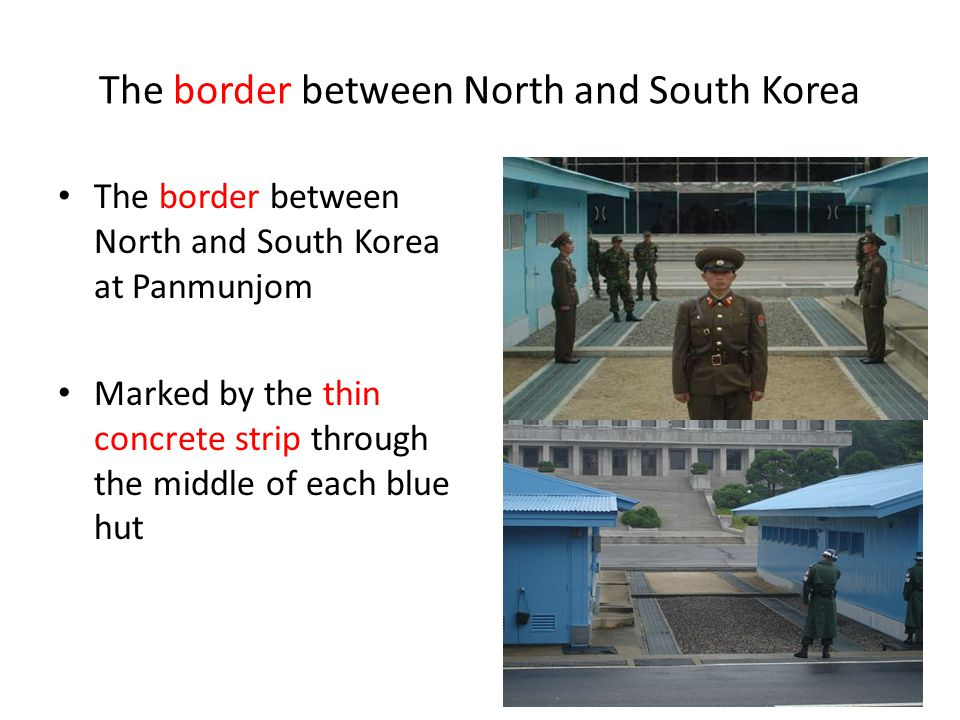 The border between North and South Korea The border between North and South Korea at Panmunjom Marked by the thin concrete strip through the middle of each blue hut