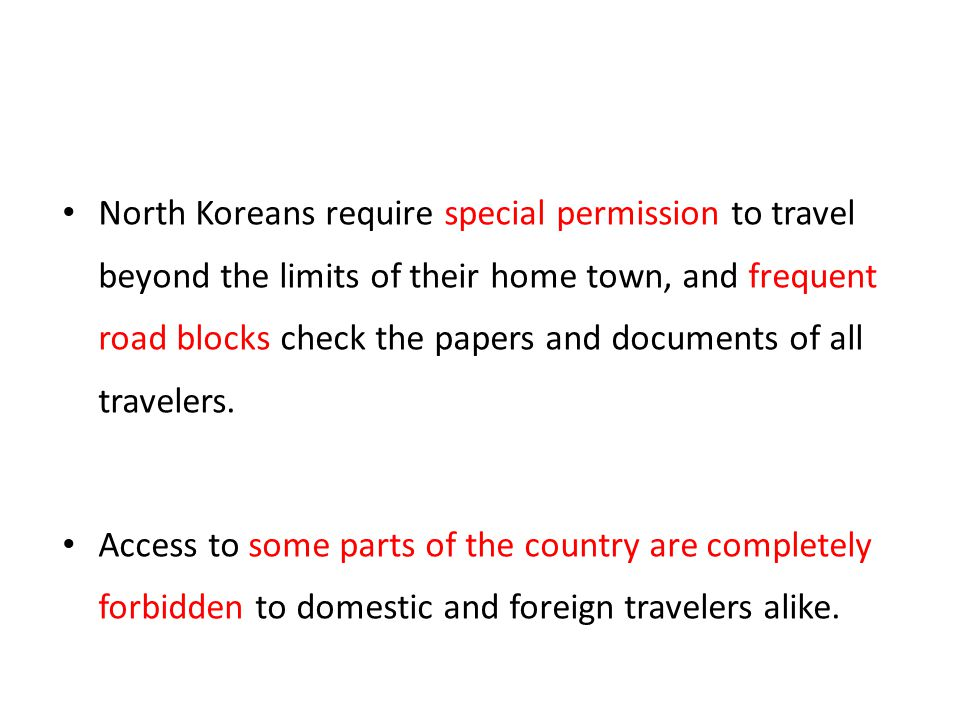 North Koreans require special permission to travel beyond the limits of their home town, and frequent road blocks check the papers and documents of all travelers.