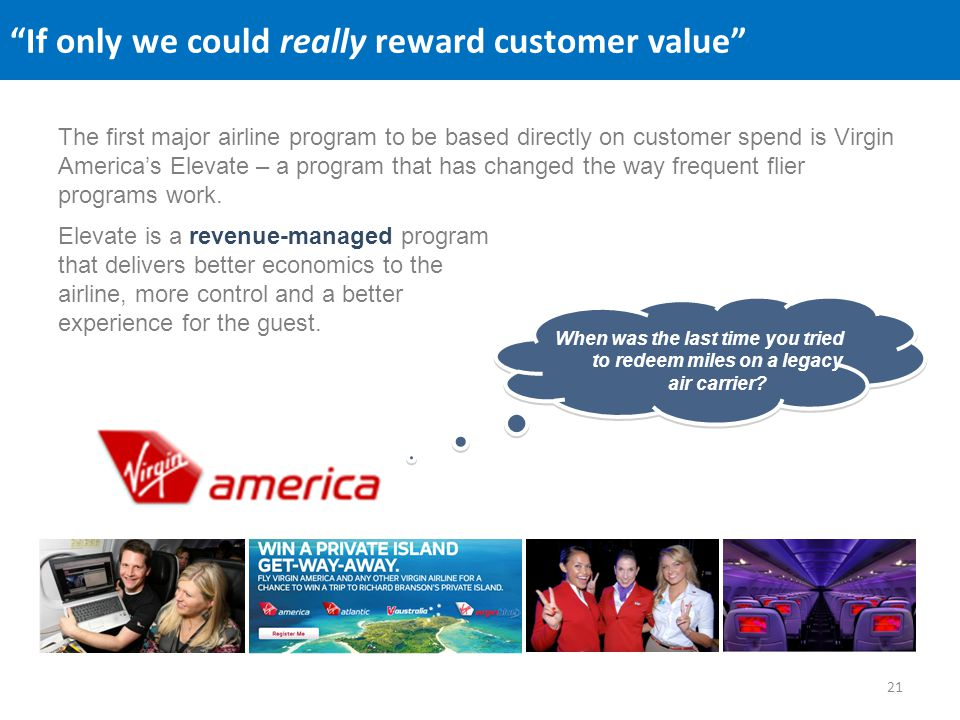 If only we could really reward customer value The first major airline program to be based directly on customer spend is Virgin Americas Elevate – a program that has changed the way frequent flier programs work.