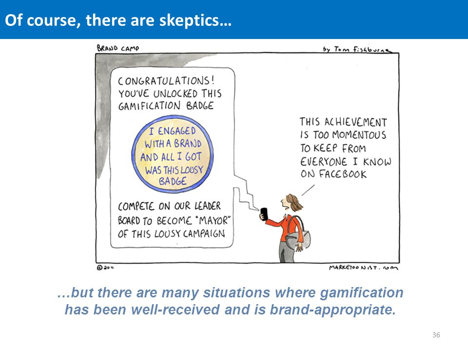 Of course, there are skeptics… …but there are many situations where gamification has been well-received and is brand-appropriate.