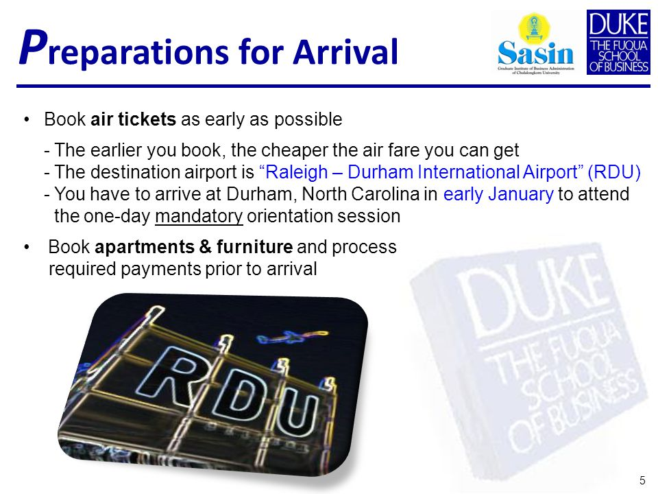 Book air tickets as early as possible - The earlier you book, the cheaper the air fare you can get - The destination airport is Raleigh – Durham International Airport (RDU) - You have to arrive at Durham, North Carolina in early January to attend the one-day mandatory orientation session Book apartments & furniture and process required payments prior to arrival 5