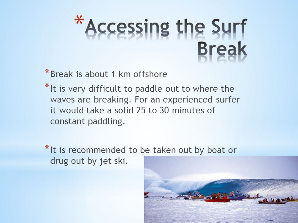 * Break is about 1 km offshore * It is very difficult to paddle out to where the waves are breaking.