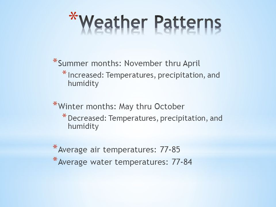 * Summer months: November thru April * Increased: Temperatures, precipitation, and humidity * Winter months: May thru October * Decreased: Temperatures, precipitation, and humidity * Average air temperatures: 77-85 * Average water temperatures: 77-84