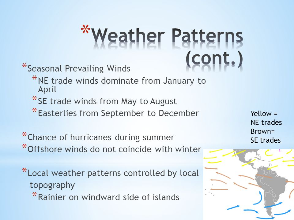 * Seasonal Prevailing Winds * NE trade winds dominate from January to April * SE trade winds from May to August * Easterlies from September to December * Chance of hurricanes during summer * Offshore winds do not coincide with winter * Local weather patterns controlled by local topography * Rainier on windward side of islands Yellow = NE trades Brown= SE trades