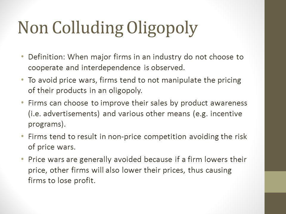 Non Colluding Oligopoly Definition: When major firms in an industry do not choose to cooperate and interdependence is observed.