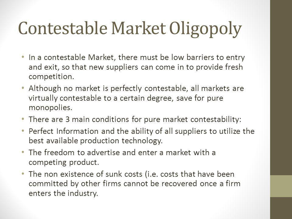 Contestable Market Oligopoly In a contestable Market, there must be low barriers to entry and exit, so that new suppliers can come in to provide fresh competition.